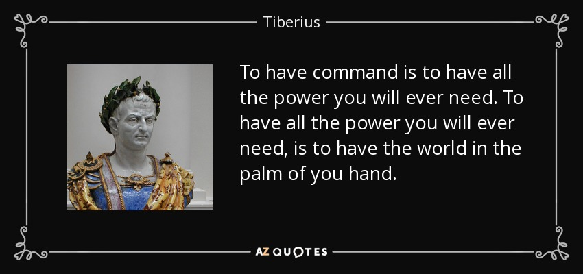 To have command is to have all the power you will ever need. To have all the power you will ever need, is to have the world in the palm of you hand. - Tiberius