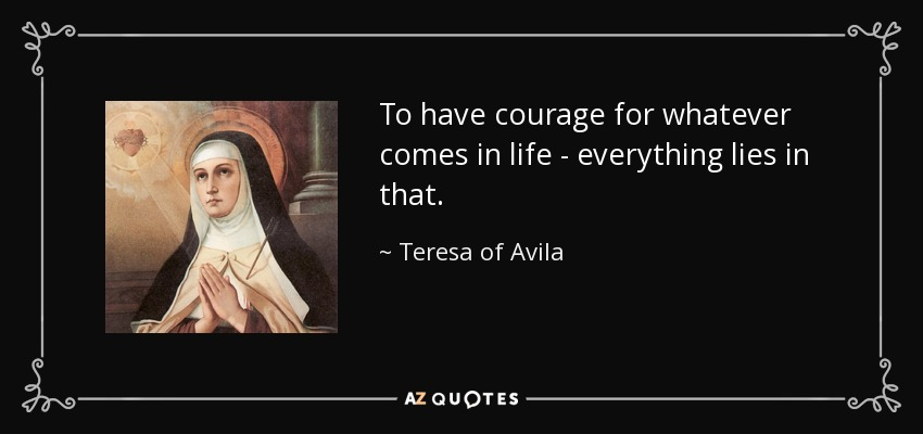 To have courage for whatever comes in life - everything lies in that. - Teresa of Avila