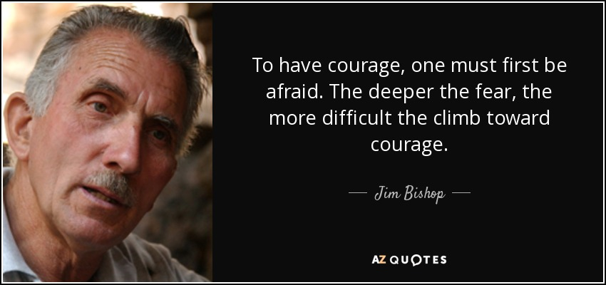 To have courage, one must first be afraid. The deeper the fear, the more difficult the climb toward courage. - Jim Bishop