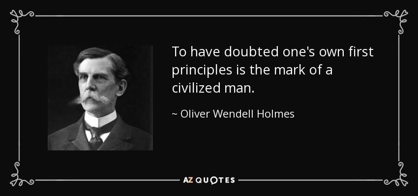 To have doubted one's own first principles is the mark of a civilized man. - Oliver Wendell Holmes, Jr.