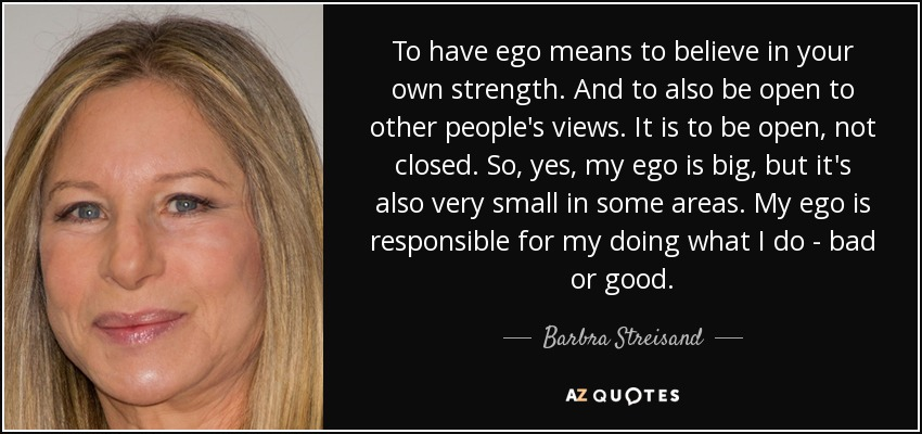 To have ego means to believe in your own strength. And to also be open to other people's views. It is to be open, not closed. So, yes, my ego is big, but it's also very small in some areas. My ego is responsible for my doing what I do - bad or good. - Barbra Streisand