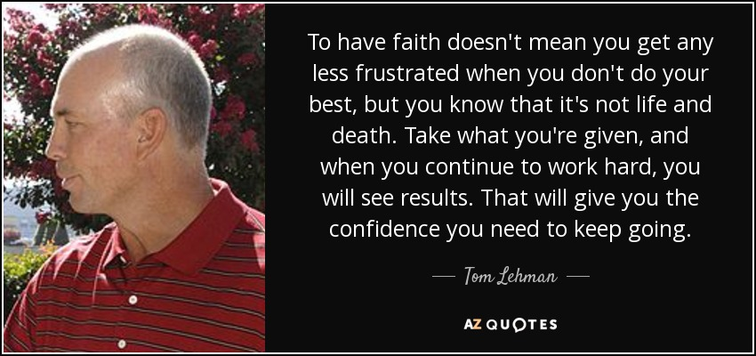To have faith doesn't mean you get any less frustrated when you don't do your best, but you know that it's not life and death. Take what you're given, and when you continue to work hard, you will see results. That will give you the confidence you need to keep going. - Tom Lehman
