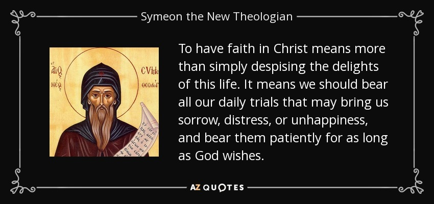 To have faith in Christ means more than simply despising the delights of this life. It means we should bear all our daily trials that may bring us sorrow, distress, or unhappiness, and bear them patiently for as long as God wishes. - Symeon the New Theologian