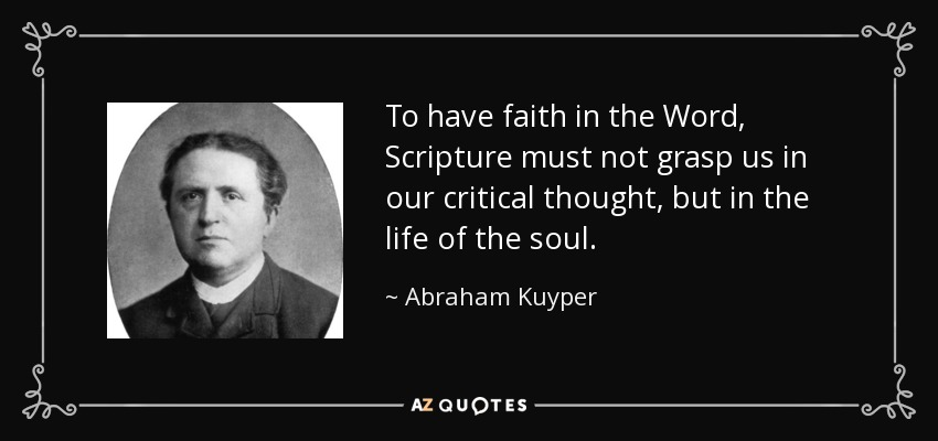 To have faith in the Word, Scripture must not grasp us in our critical thought, but in the life of the soul. - Abraham Kuyper