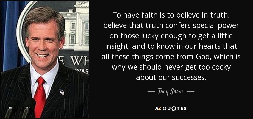 To have faith is to believe in truth, believe that truth confers special power on those lucky enough to get a little insight, and to know in our hearts that all these things come from God, which is why we should never get too cocky about our successes. - Tony Snow
