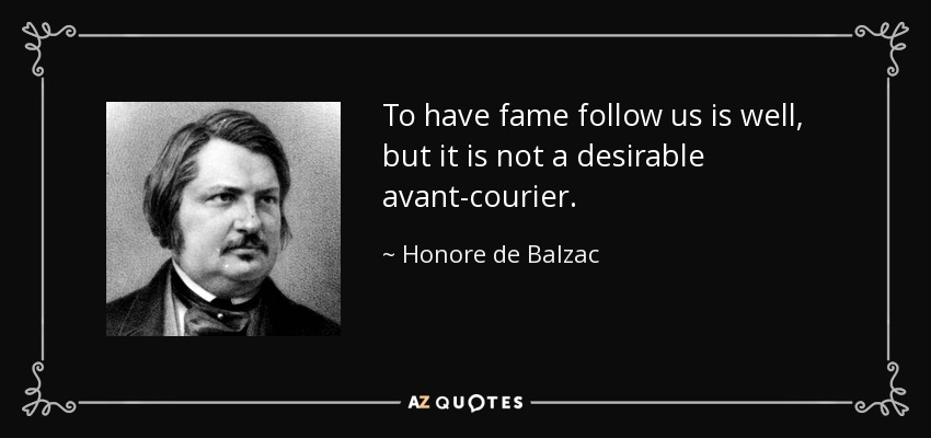 To have fame follow us is well, but it is not a desirable avant-courier. - Honore de Balzac