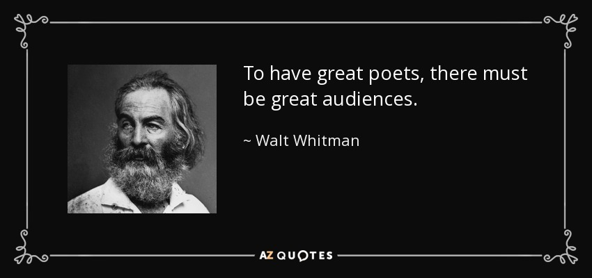 To have great poets, there must be great audiences. - Walt Whitman