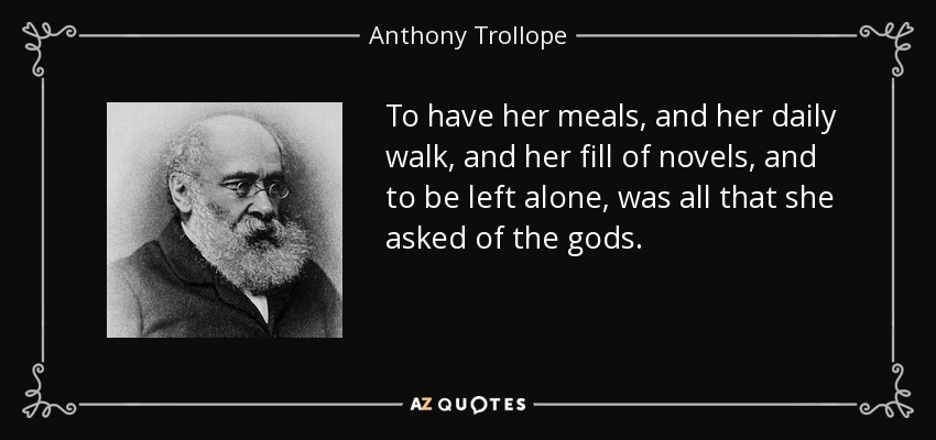 To have her meals, and her daily walk, and her fill of novels, and to be left alone, was all that she asked of the gods. - Anthony Trollope