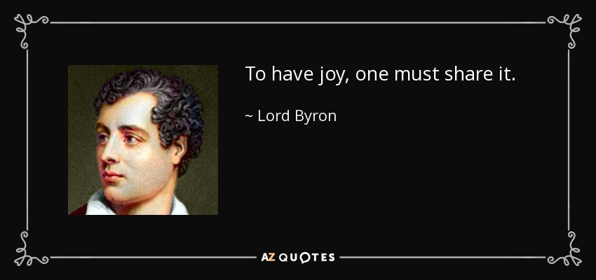 To have joy, one must share it. - Lord Byron
