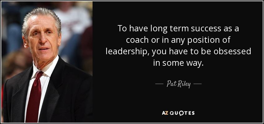 To have long term success as a coach or in any position of leadership, you have to be obsessed in some way. - Pat Riley