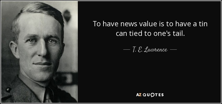To have news value is to have a tin can tied to one's tail. - T. E. Lawrence