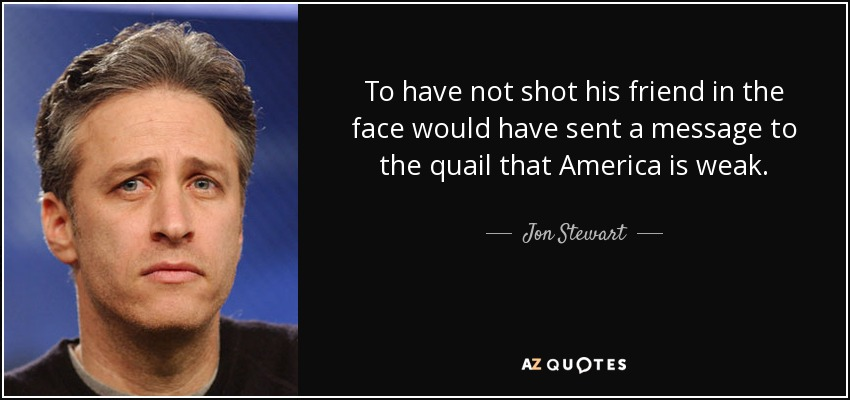 To have not shot his friend in the face would have sent a message to the quail that America is weak. - Jon Stewart
