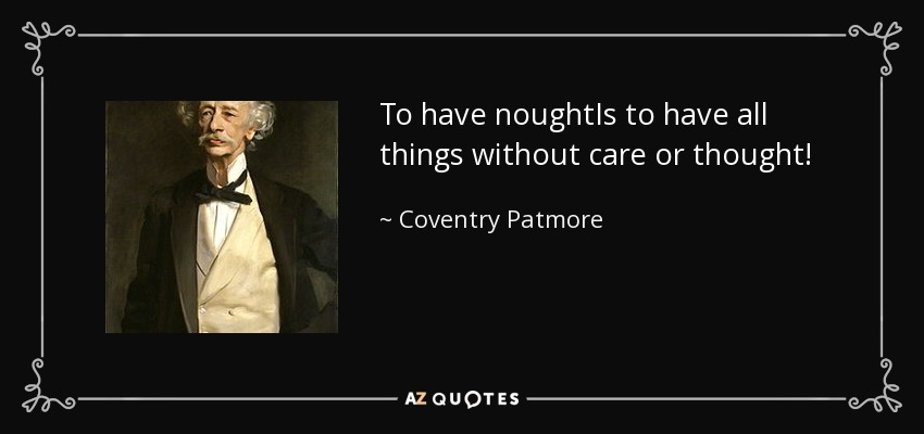 To have noughtIs to have all things without care or thought! - Coventry Patmore