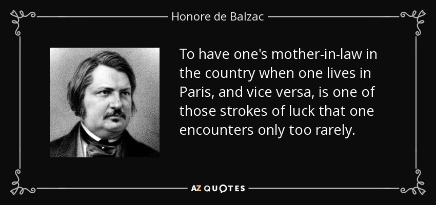 To have one's mother-in-law in the country when one lives in Paris, and vice versa, is one of those strokes of luck that one encounters only too rarely. - Honore de Balzac