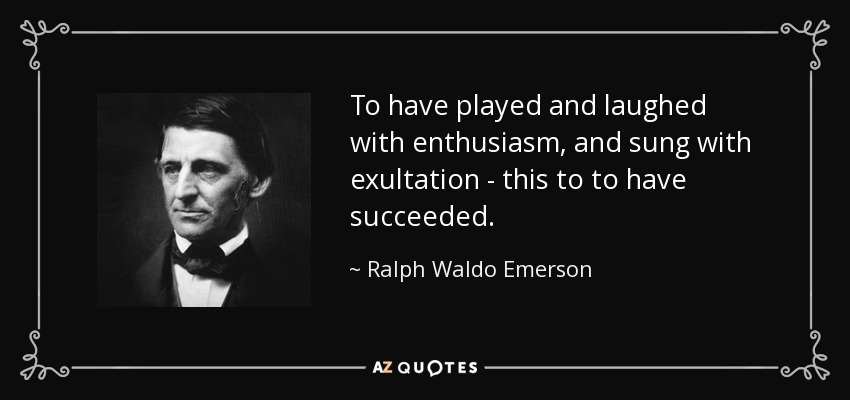 To have played and laughed with enthusiasm, and sung with exultation - this to to have succeeded. - Ralph Waldo Emerson