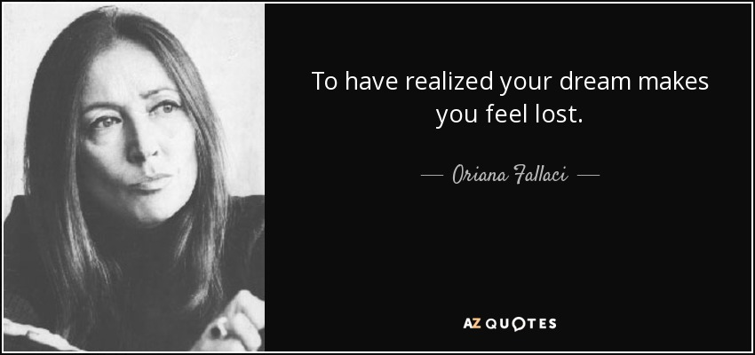 To have realized your dream makes you feel lost. - Oriana Fallaci