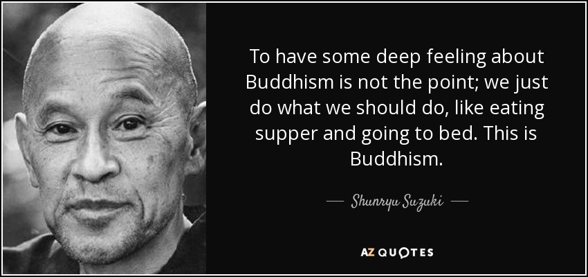 To have some deep feeling about Buddhism is not the point; we just do what we should do, like eating supper and going to bed. This is Buddhism. - Shunryu Suzuki