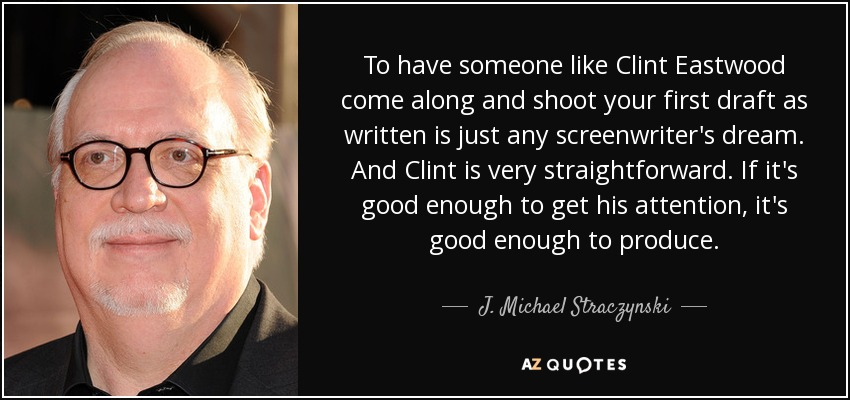 To have someone like Clint Eastwood come along and shoot your first draft as written is just any screenwriter's dream. And Clint is very straightforward. If it's good enough to get his attention, it's good enough to produce. - J. Michael Straczynski