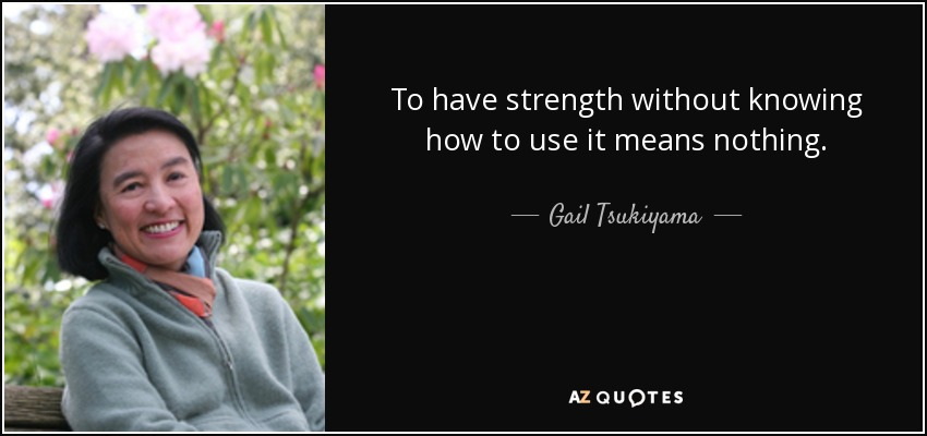 To have strength without knowing how to use it means nothing. - Gail Tsukiyama