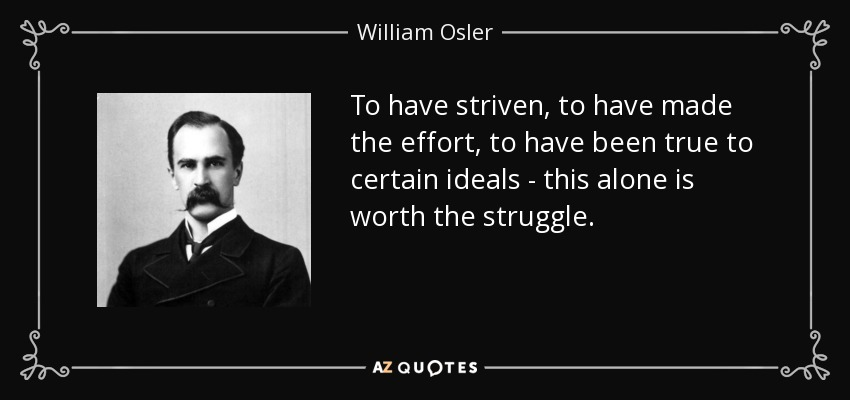 To have striven, to have made the effort, to have been true to certain ideals - this alone is worth the struggle. - William Osler