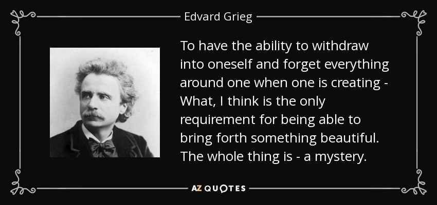 To have the ability to withdraw into oneself and forget everything around one when one is creating - What, I think is the only requirement for being able to bring forth something beautiful. The whole thing is - a mystery. - Edvard Grieg