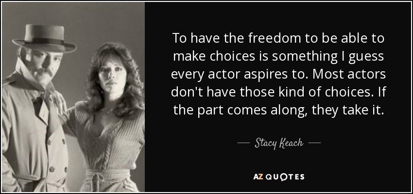 To have the freedom to be able to make choices is something I guess every actor aspires to. Most actors don't have those kind of choices. If the part comes along, they take it. - Stacy Keach