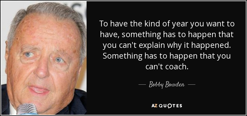 To have the kind of year you want to have, something has to happen that you can't explain why it happened. Something has to happen that you can't coach. - Bobby Bowden