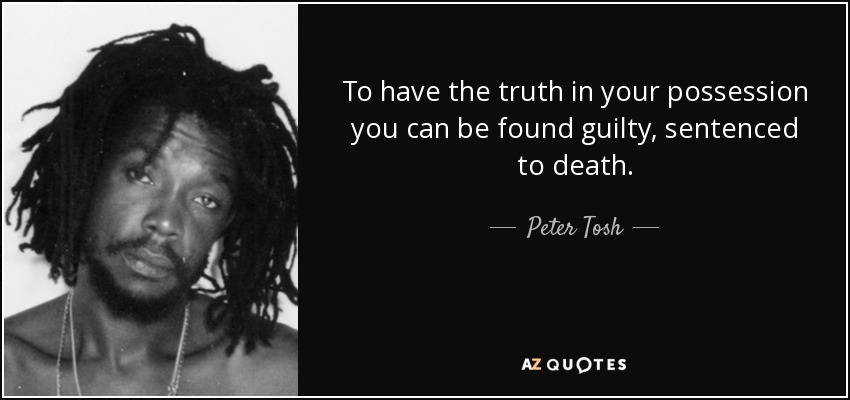To have the truth in your possession you can be found guilty, sentenced to death. - Peter Tosh