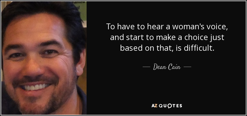 To have to hear a woman's voice, and start to make a choice just based on that, is difficult. - Dean Cain
