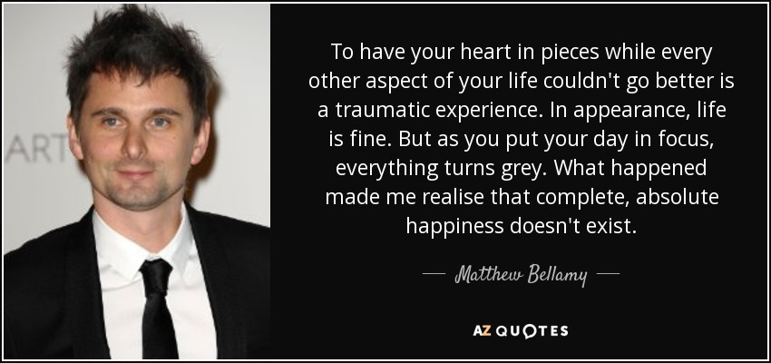 To have your heart in pieces while every other aspect of your life couldn't go better is a traumatic experience. In appearance, life is fine. But as you put your day in focus, everything turns grey. What happened made me realise that complete, absolute happiness doesn't exist. - Matthew Bellamy