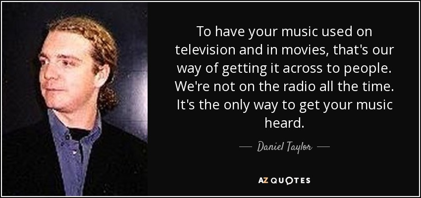 To have your music used on television and in movies, that's our way of getting it across to people. We're not on the radio all the time. It's the only way to get your music heard. - Daniel Taylor