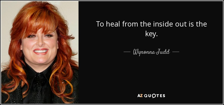 To heal from the inside out is the key. - Wynonna Judd
