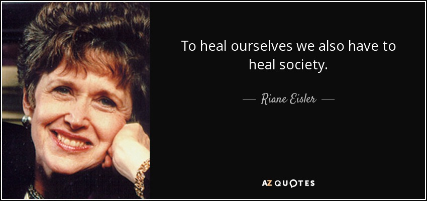 To heal ourselves we also have to heal society. - Riane Eisler