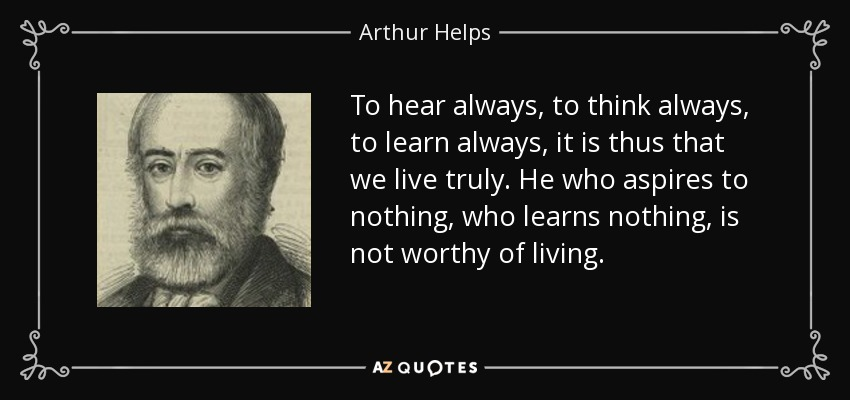 To hear always, to think always, to learn always, it is thus that we live truly. He who aspires to nothing, who learns nothing, is not worthy of living. - Arthur Helps