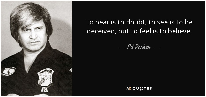 To hear is to doubt, to see is to be deceived, but to feel is to believe. - Ed Parker