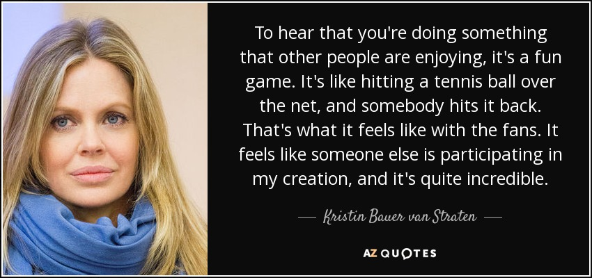 To hear that you're doing something that other people are enjoying, it's a fun game. It's like hitting a tennis ball over the net, and somebody hits it back. That's what it feels like with the fans. It feels like someone else is participating in my creation, and it's quite incredible. - Kristin Bauer van Straten