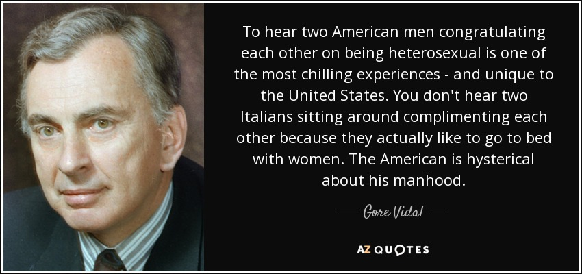 To hear two American men congratulating each other on being heterosexual is one of the most chilling experiences - and unique to the United States. You don't hear two Italians sitting around complimenting each other because they actually like to go to bed with women. The American is hysterical about his manhood. - Gore Vidal
