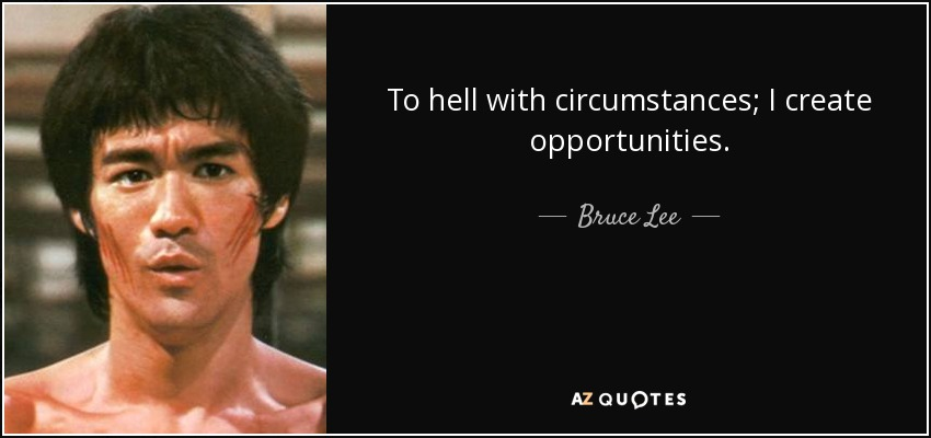 To hell with circumstances; I create opportunities. - Bruce Lee