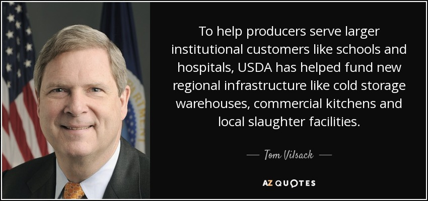 To help producers serve larger institutional customers like schools and hospitals, USDA has helped fund new regional infrastructure like cold storage warehouses, commercial kitchens and local slaughter facilities. - Tom Vilsack