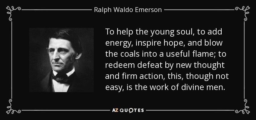 To help the young soul, to add energy, inspire hope, and blow the coals into a useful flame; to redeem defeat by new thought and firm action, this, though not easy, is the work of divine men. - Ralph Waldo Emerson