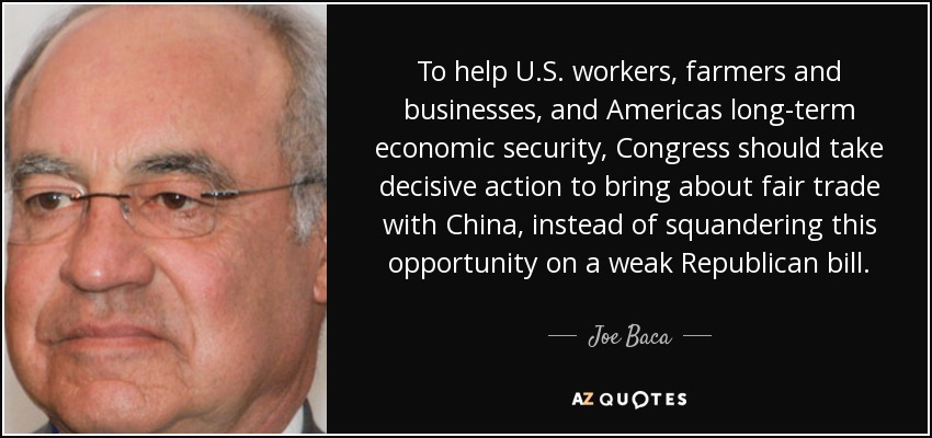 To help U.S. workers, farmers and businesses, and Americas long-term economic security, Congress should take decisive action to bring about fair trade with China, instead of squandering this opportunity on a weak Republican bill. - Joe Baca