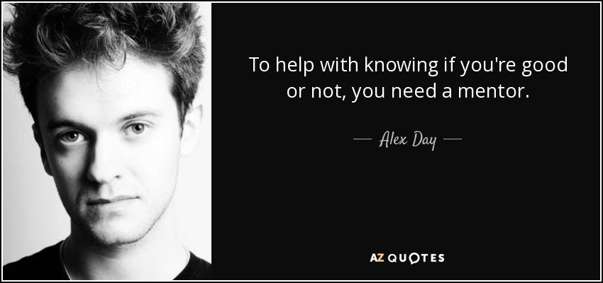 To help with knowing if you're good or not, you need a mentor. - Alex Day