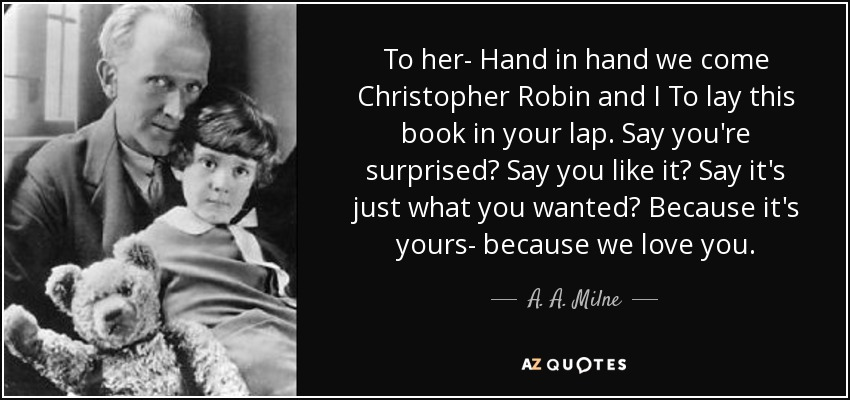 To her- Hand in hand we come Christopher Robin and I To lay this book in your lap. Say you're surprised? Say you like it? Say it's just what you wanted? Because it's yours- because we love you. - A. A. Milne