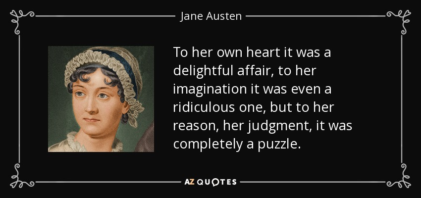 To her own heart it was a delightful affair, to her imagination it was even a ridiculous one, but to her reason, her judgment, it was completely a puzzle. - Jane Austen