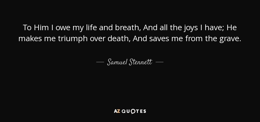 To Him I owe my life and breath, And all the joys I have; He makes me triumph over death, And saves me from the grave. - Samuel Stennett