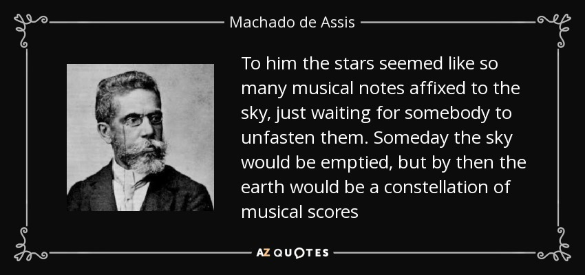 To him the stars seemed like so many musical notes affixed to the sky, just waiting for somebody to unfasten them. Someday the sky would be emptied, but by then the earth would be a constellation of musical scores - Machado de Assis