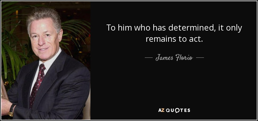 To him who has determined, it only remains to act. - James Florio