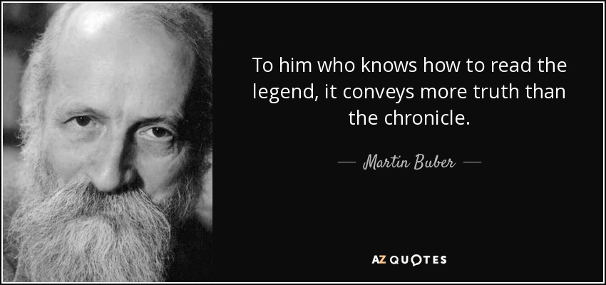 To him who knows how to read the legend, it conveys more truth than the chronicle. - Martin Buber