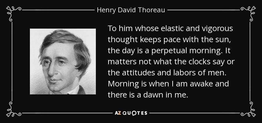 To him whose elastic and vigorous thought keeps pace with the sun, the day is a perpetual morning. It matters not what the clocks say or the attitudes and labors of men. Morning is when I am awake and there is a dawn in me. - Henry David Thoreau