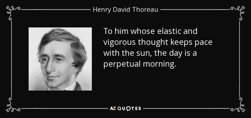 To him whose elastic and vigorous thought keeps pace with the sun, the day is a perpetual morning. - Henry David Thoreau